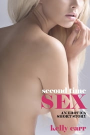 Second Time Sex - An Erotica Short Story ebook by Kelly Carr