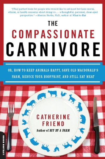 The Compassionate Carnivore - Or, How to Keep Animals Happy, Save Old MacDonald's Farm, Reduce Your Hoofprint, and Still Eat Meat ebook by Catherine Friend