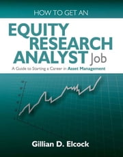 How To Get An Equity Research Analyst Job - A Guide to Starting a Career in Asset Management ebook by Gillian D. Elcock