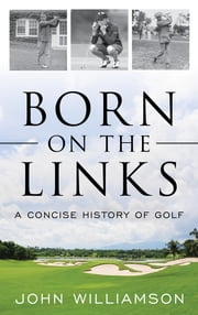 Born on the Links - A Concise History of Golf ebook by John Williamson