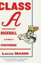 Class A - Baseball in the Middle of Everywhere ebook by Lucas Mann