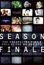 Season Finale - The Unexpected Rise and Fall of the WB and UPN ebook by Susanne Daniels,Cynthia Littleton
