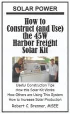 Solar Power: How to Construct (and Use) the 45W Harbor Freight Solar Kit ebook by Robert C. Brenner