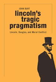 Lincoln's Tragic Pragmatism - Lincoln, Douglas, and Moral Conflict ebook by John Burt