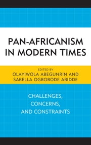 Pan-Africanism in Modern Times - Challenges, Concerns, and Constraints ebook by Olayiwola Abegunrin,Sabella Ogbobode Abidde,Olayiwola Abegunrin,Sabella Ogbobode Abidde,Elisha J. Dung,Paul Erhunmwunsee,Brenda I. Gill,Sharron Herron-Williams,Alecia D. Hoffman,Sechaba Khoapa,Charity Manyeruke,Sulayman S. Nyang,James Pope,Robert White