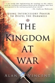 The Kingdom at War: Using Intercessory Prayer to Dispel the Darkness ebook by Alan Vincent,Guillermo Maldonado
