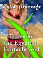 Taken by the Egyptian Tentacle God ebook by Kylie Ashcroft