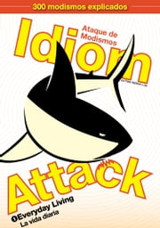 Idiom Attack, Vol. 1 - Everyday Living (Spanish Edition): Ataque de Modismos 1 - La vida diaria - English Idioms for ESL Learners: With 300+ Idioms in 25 Themed Chapters ebook by Peter Liptak