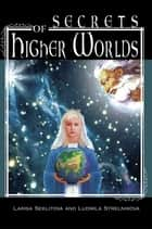 Secrets of Higher Worlds ebook by Larisa Seklitova; Ludmila Strelnikova