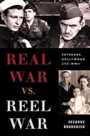 Real War vs. Reel War - Veterans, Hollywood, and WWII ebook by Suzanne Broderick