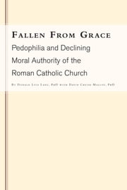 Fallen From Grace - Pedophilia and Declining Moral Authority of the Roman Catholic Church ebook by Donald Lyle Lang  with David Cruise Malloy, PhD