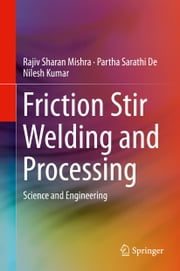 Friction Stir Welding and Processing - Science and Engineering ebook by Rajiv Sharan Mishra,Partha Sarathi De,Nilesh Kumar