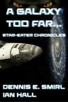 The Star-Eater Chronicles 1. A Galaxy Too Far ebook by Dennis E. Smirl, Ian Hall