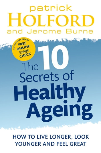 The 10 Secrets Of Healthy Ageing - How to live longer, look younger and feel great ebook by Patrick Holford BSc, DipION, FBANT, NTCRP,Jerome Burne