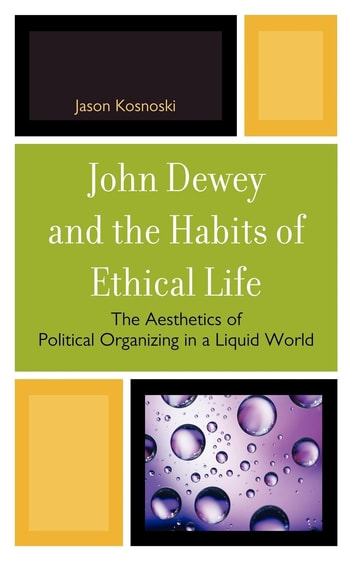 John Dewey and the Habits of Ethical Life - The Aesthetics of Political Organizing in a Liquid World ebook by Jason Kosnoski