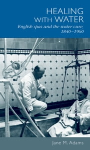 Healing with water: English spas and the water cure, 1840-1960 ebook by Jane M. Adams