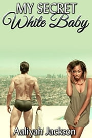 My Secret White Baby - BWWM Interracial Romance ebook by Aaliyah Jackson