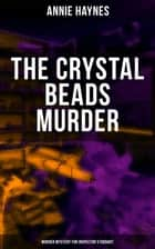 THE CRYSTAL BEADS MURDER (Murder Mystery for Inspector Stoddart) - From the Renowned Author of The Bungalow Mystery, The Blue Diamond, The Abbey Court Murder & Who Killed Charmian Karslake? ebook by Annie Haynes
