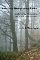 Selectively Photographing Nature ebook by Luis E Gonzalez