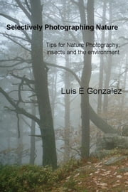Selectively Photographing Nature - Tips for Nature Photography; insects and the environment ebook by Luis E Gonzalez