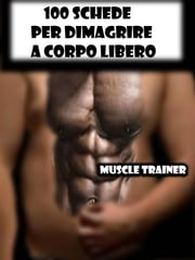 100 Schede per Dimagrire a Corpo Libero ebook by Muscle Trainer