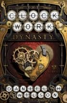 The Clockwork Dynasty - A Novel ebook by Daniel H. Wilson