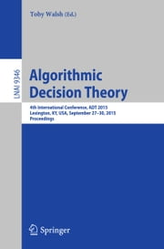 Algorithmic Decision Theory - 4th International Conference, ADT 2015, Lexington, KY, USA, September 27-30, 2015, Proceedings ebook by Toby Walsh