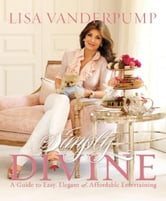 Simply Divine - A Guide to Easy, Elegant, and Affordable Entertaining ebook by Lisa Vanderpump