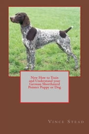 New How to Train and Understand your German Shorthaired Pointer Puppy or Dog ebook by Vince Stead