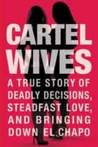 Cartel Wives - A True Story of Deadly Decisions, Steadfast Love, and Bringing Down El Chapo ebook de Mia Flores, Olivia Flores
