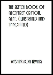 The Sketch Book of Geoffrey Crayon, Gent. (Illustrated and Annotated) ebook by Washington Irving