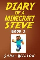 Diary of a Minecraft Steve (Book 2): The Amazing Minecraft World Told by a Hero Minecraft Steve ebook by Sara Wilson