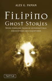 Filipino Ghost Stories - Spine-Tingling Tales of Supernatural Encounters and Hauntings ebook by Alex G. Paman