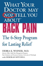 What Your Doctor May Not Tell You About(TM) Back Pain - The 6-Step Program for Lasting Relief ebook by Deborah Mitchell,Debra K. Weiner