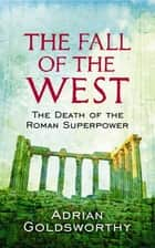 The Fall Of The West - The Death Of The Roman Superpower ebook by Adrian Goldsworthy