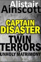 Captain Disaster and the Twin Terrors of Unholy Matrimony ebook by Alistair Ainscott