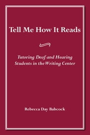 Tell Me How It Reads - Tutoring Deaf and Hearing Students in the Writing Center ebook by Rebecca Day Babcock