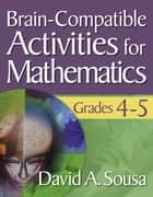 Brain-Compatible Activities for Mathematics, Grades 4-5 ebook by Dr. David A. Sousa