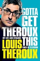 Gotta Get Theroux This - My life and strange times in television ebook by Louis Theroux