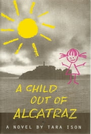A Child Out Of Alcatraz ebook by Tara Ison