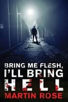 Bring Me Flesh, I'll Bring Hell - A Horror Novel ebook by Martin Rose
