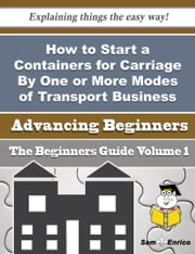 How to Start a Containers for Carriage By One or More Modes of Transport Business (Beginners Guide) ebook by Treena Xiong,Sam Enrico
