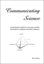 Communicating Science: an introductory guide for conveying scientific information to academic and public audiences ebook by Roy Henry Jensen