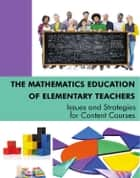 The Mathematics Education of Elementary Teachers - Issues and Strategies for Content Courses ebook by Lynn C. Hart, Susan Oesterle, Susan Swars Auslander,...