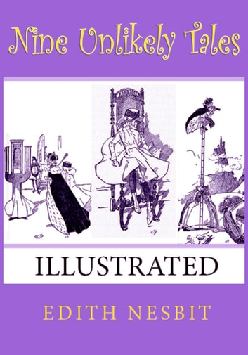 Nine Unlikely Tales - (Illustrated) ebook by Edith Nesbit