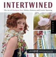 Intertwined: The Art of Handspun Yarn, Modern Patterns and Creative Spinning ebook by Lexi Boeger