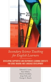 Secondary Science Teaching for English Learners - Developing Supportive and Responsive Learning Contexts for Sense-Making and Language Development ebook by Edward G. Lyon,Sara Tolbert,Jorge Solís,Patricia Stoddart,George C. Bunch