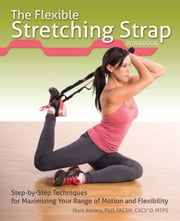 The Flexible Stretching Strap Workbook - Step-by-Step Techniques for Maximizing Your Range of Motion and Flexibility ebook by Mark Kovacs