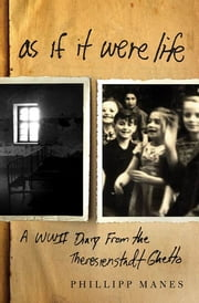 As If It Were Life - A WWII Diary from the Theresienstadt Ghetto ebook by Philipp Manes,Ben Barkow,Klaus Leist