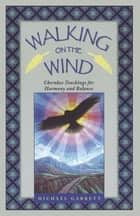 Walking on the Wind - Cherokee Teachings for Harmony and Balance ebook by Michael Tlanusta Garrett